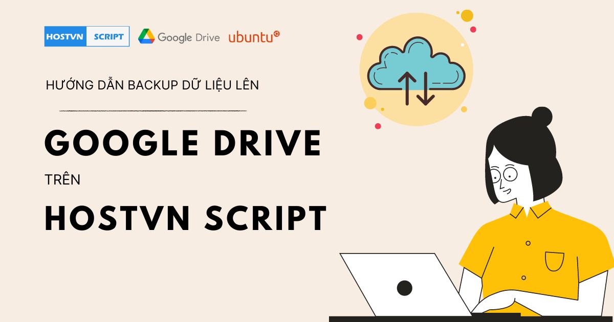 Hướng dẫn backup dữ liệu lên Google Drive trên HOSTVN SCRIPT