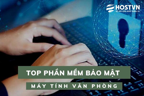 Top 5 phần mềm bảo mật máy tính văn phòng phổ biến